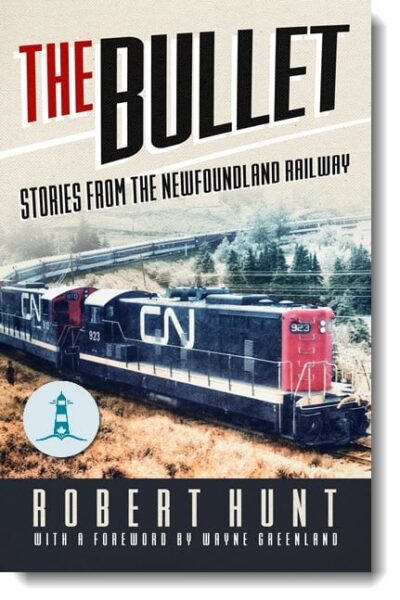 The Bullet: Stories From The Newfoundland Railway by Robert Hunt